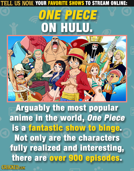 TELL US NOW. YOUR FAVORITE SHOWS TO STREAM ONLINE: ONE PIECE ON HULU. Arguably the most popular anime in the world, One Piece is a fantastic show to b