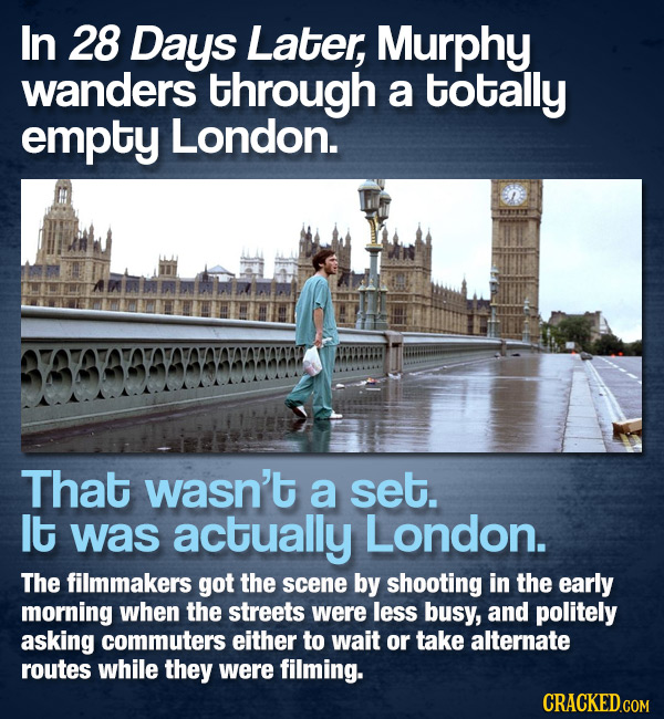 In 28 Days Later, Murphy wanders through a totally empty London. That wasn't a set. It was actually London. The filmmakers got the scene by shooting i