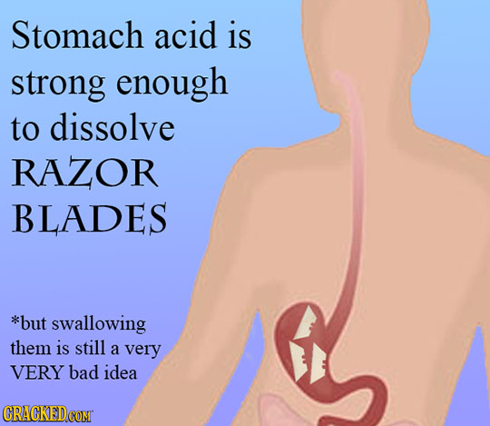 Stomach acid is strong enough to dissolve RAZOR BLADES *but swallowing them is still a very VERY bad idea
