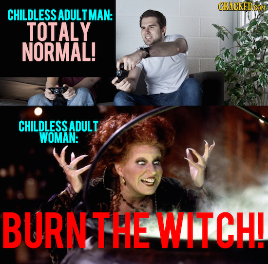 CHILDLESS ADULTMAN: TOTALY NORMAL! CHILDLESS ADULT WOMAN: BURNTHE WITCH!