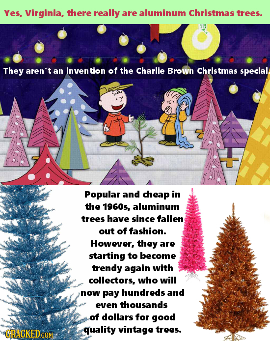 Yes, Virginia, there really are aluminum Christmas trees. They aren't an inven tion of the Charlie Brown Christmas special Popular and cheap in the 19