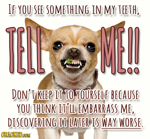 IF YOU SEE SOMETHING IN MY TEETH, TELL ME!! DON'T KEEP IT TO YOURSELF BECAUSE YOU THINK IT'LL EMBARRASS ME, DISCOVERING IT LATER IS WAY WORSE. CRACKED