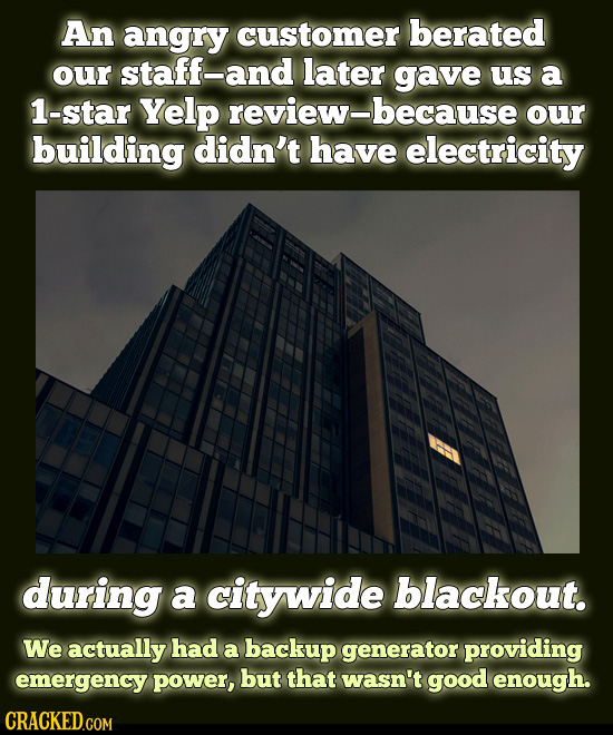 An angry customer berated our staff-and later gave us a 1-star Yelp our building didn't have electricity during a citywide blackout. We actually had a