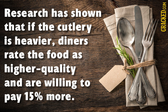 Research has shown that if the cutlery is heavier, diners rate the food as higher-quality and are willing to pay 15% more.
