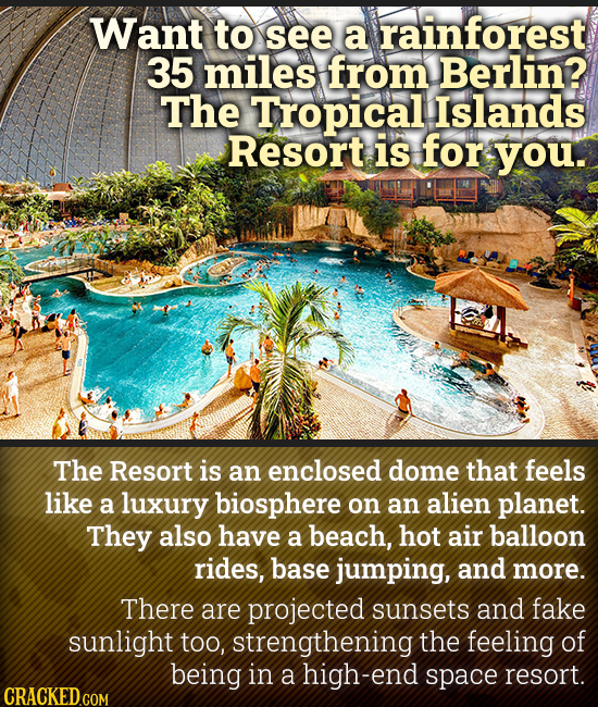 Want to see a rainforest 35 miles from Berlin? The Tropical Islands Resort is for you. The Resort is an enclosed dome that feels like a luxury biosphe