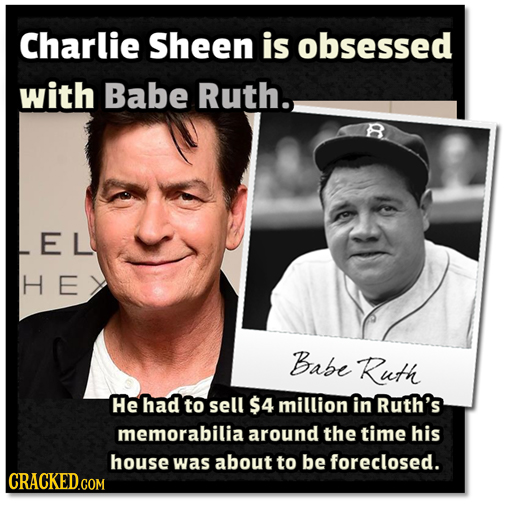 Charlie Sheen is obsessed with Babe Ruth. EL H E Babe Ruth He had to sell $4 million in Ruth's memorabilia around the time his house was about to be f