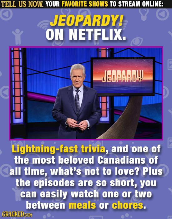 TELL US NOW. YOUR FAVORITE SHOWS TO STREAM ONLINE: JEOPARDY! ON NETFLIX. JEOPARDY! Lightning-fast trivia, and one of the most beloved Canadians of Cal