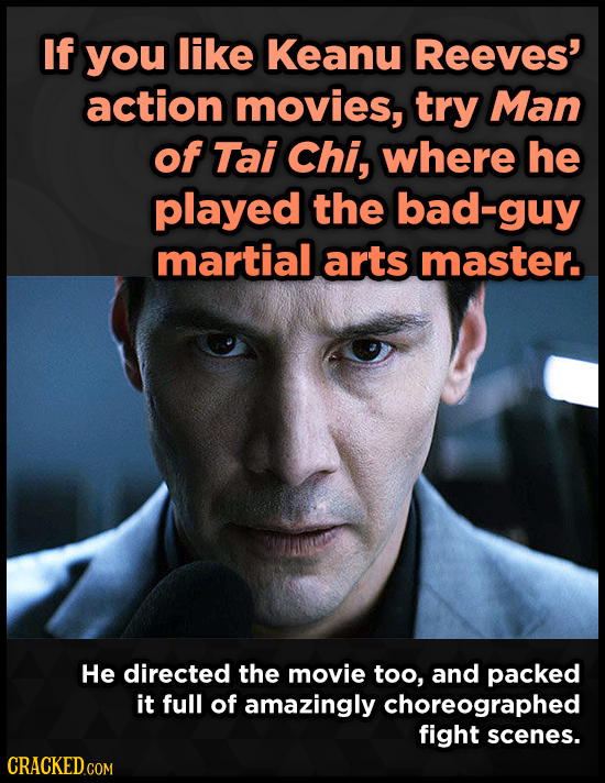 If you like Keanu Reeves' action movies, try Man of Tai Chi, where he played the bad-guy martial arts master. He directed the movie too, and packed it
