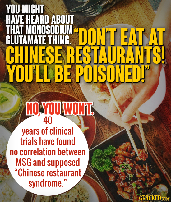 YOU MIGHT HAVE HEARD ABOUT THAT MONOSODIUM DON'T EAT AT GLUTAMATE THING. CHINESE RESTAURANTS! YOU'LL BE POISONED! NO, YOU WON'T. 40 years of clinica
