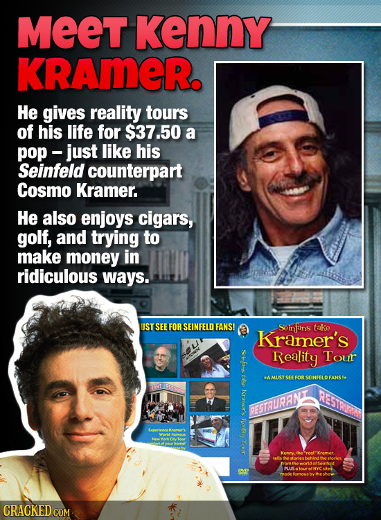 MEET Kenny KRAmeR. He gives reality tours of his life for $37.50 a pop-just like his Seinfeld counterpart Cosmo Kramer. He also enjoys cigars, golf, a