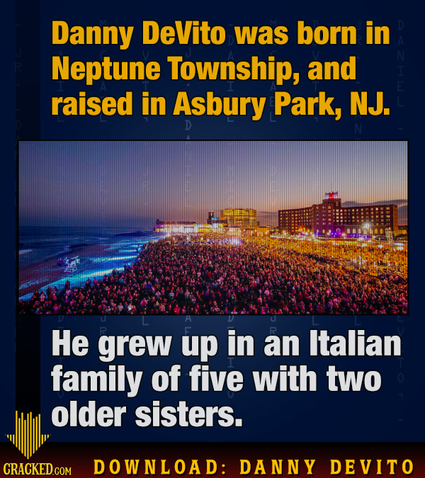 Danny DeVito was born in Neptune Township, and raised in Asbury Park, NJ. D A He grew up in an Italian family of five with two older sisters. CRACKED