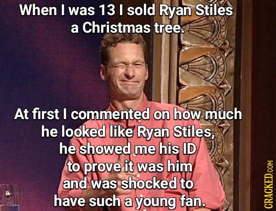 When I was 13 I sold Ryan Stiles a Christmas tree. At first I commented on how much he looked like Ryan Stiles, he showed me his ID to prove it was hi