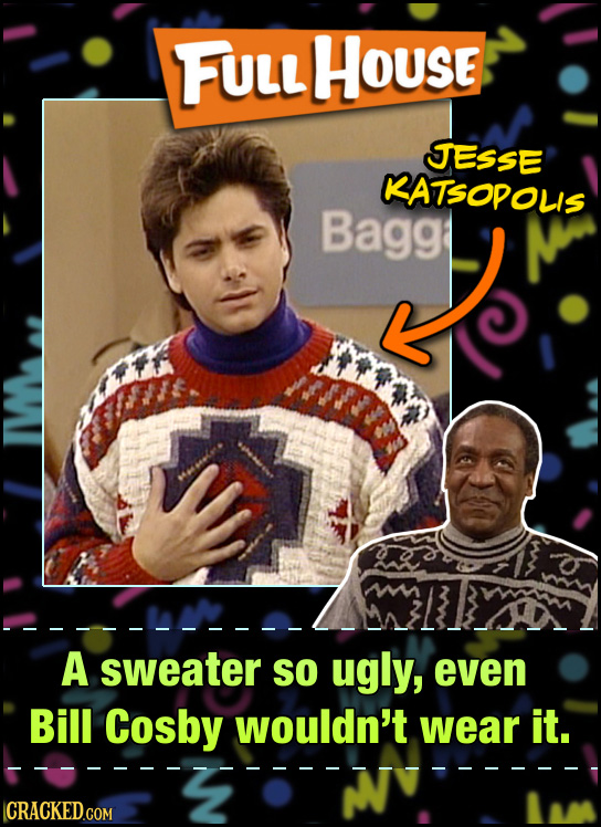 FULL HoUse JESSE KATSODOLIS Bagg mm A sweater SO ugly, even Bill Cosby wouldn't wear it. CRACKED.COM