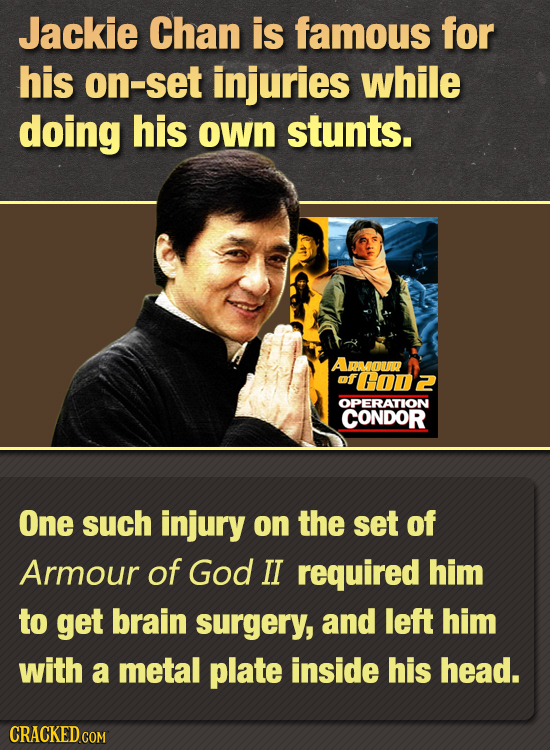 Jackie Chan is famous for his on-set injuries while doing his own stunts. AROUR mf H00Z OPERATION CONDOR One such injury on the set of Armour of God I