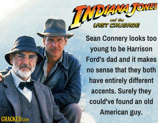 INDR JOMES and the LAST CRUSADE Sean Connery looks too young to be Harrison Ford's dad and it makes no sense that they both have entirely different ac