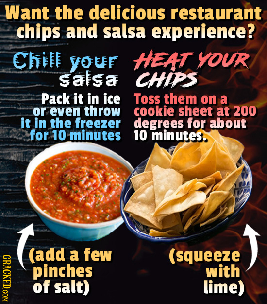Want the delicious restaurant chips and salsa experience? Chit YOUF HEAT YOUR satsa CHIPS Pack it in ice Toss them on a or even throw cookie sheet at