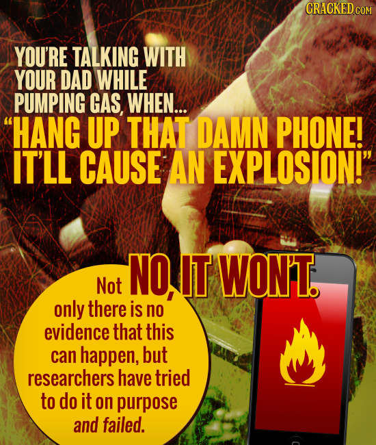 CRACKED CON YOU'RE TALKING WITH YOUR DAD WHILE PUMPING GAS, WHEN... HANG UP THAT DAMN PHONE! IT'LL CAUSE AN EXPLOSION! NO, IT WON'T Not only there i
