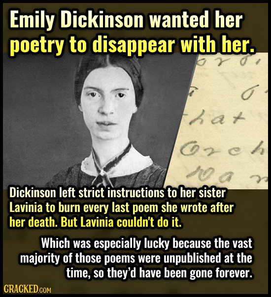 Emily Dickinson wanted her poetry to disappear with her. hat zch Dickinson left strict instructions to her sister Lavinia to burn every last poem she