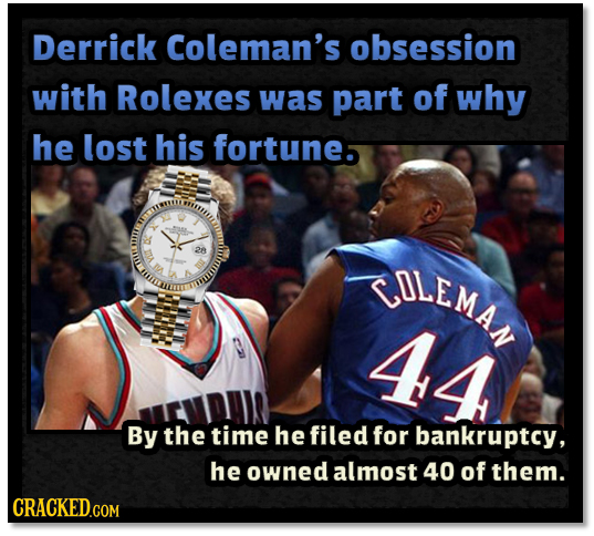 Derrick Coleman's obsession with Rolexes was part of why he lost his fortune 28 SOLEMA 44 By the time he filed for bankruptcy, he owned almost 40 of t