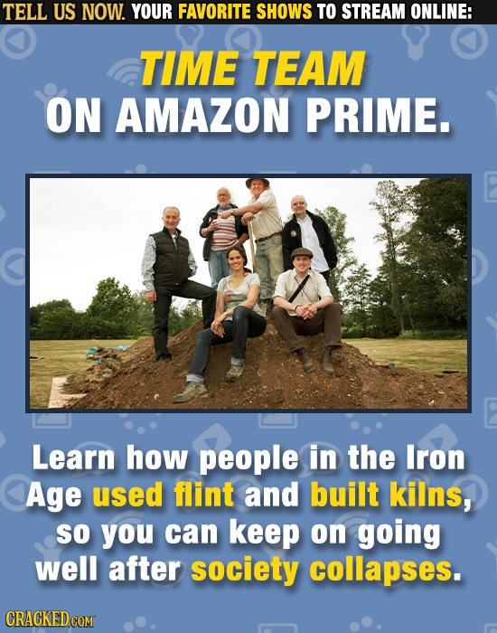 TELL US NOW. YOUR FAVORITE SHOWS TO STREAM ONLINE: TIME TEAM ON AMAZON PRIME. Learn how people in the Iron Age used flint and built kilns, So you can