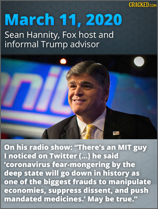 CRACKED COM March 11, 2020 Sean Hannity, Fox host and informal Trump advisor On his radio show: There's an MIT guy I noticed on Twitter (...) he said