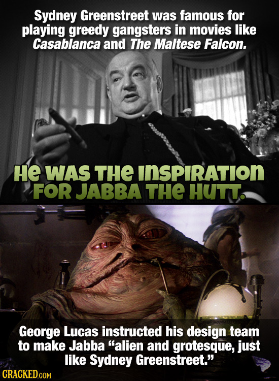 Sydney Greenstreet was famous for playing greedy gangsters in movies like Casablanca and The Maltese Falcon. He WAS THE INSPIRATION FOR JABBA THE HUTT