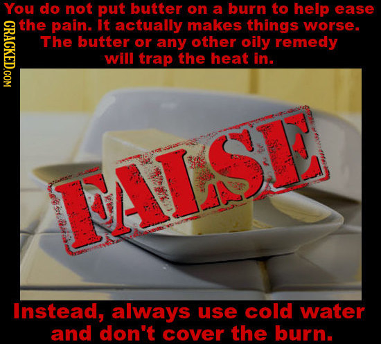 You do not put butter on a burn to help ease CRACKED.COM the pain. It actually makes things worse. The butter or any other oily remedy will trap the h