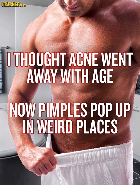 I THOUGHT ACNE WENT AWAY WITH AGE NOW PIMPLES POP UP IN WEIRD PLACES