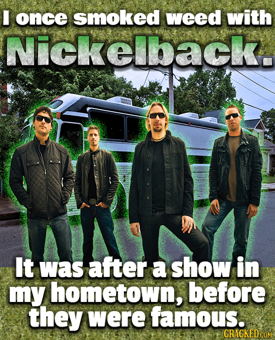 I once smoked weed with Nickelback. It was after a show in my hometown, before they were famous. CRACKED COM