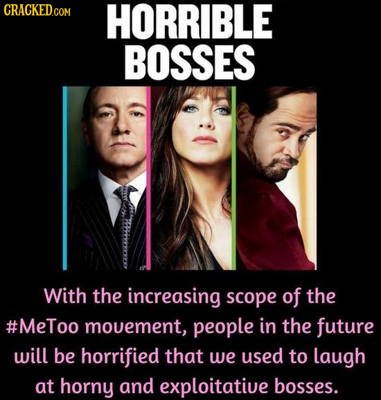 CRACKED.COM HORRIBLE BOSSES With the increasing scope of the #MeToo mouement, people in the future will be horrified that we used to laugh at horny an