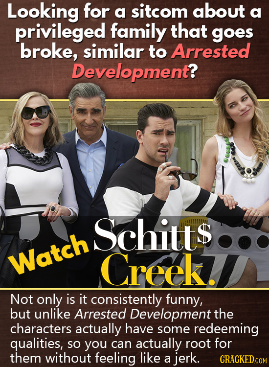 Looking for a sitcom about a privileged family that goes broke, similar to Arrested Development? Schits Watch Creek. Not only is it consistently funny
