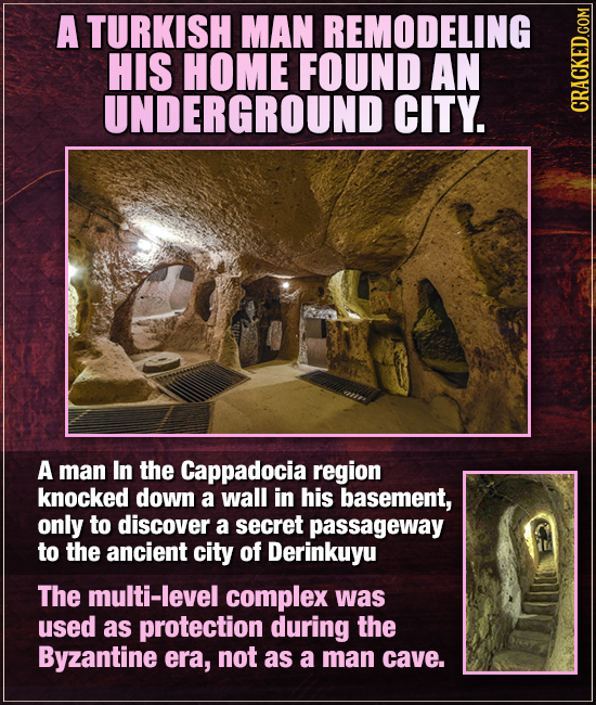A TURKISH MAN REMODELING HIS HOME FOUND AN UNDERGROUND CITY. CRA A man In the Cappadocia region knocked down a wall in his basement, only to discover