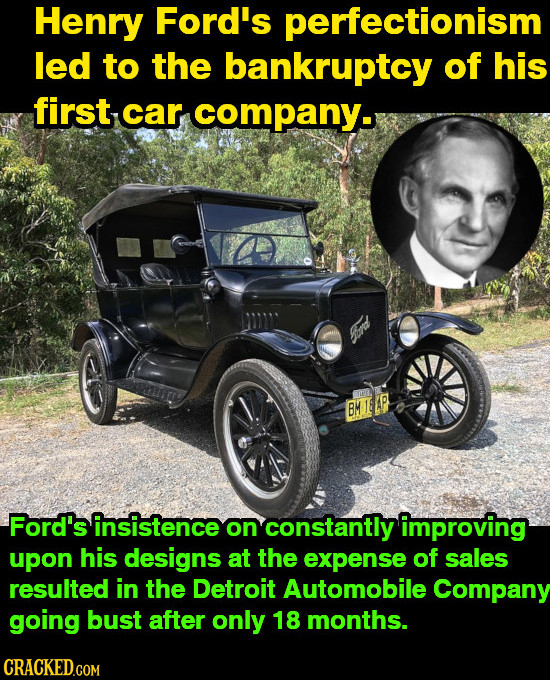 Henry Ford's perfectionism led to the bankruptcy of his first car company. BM MILLP Ford's insistence on constantly improving upon his designs at the