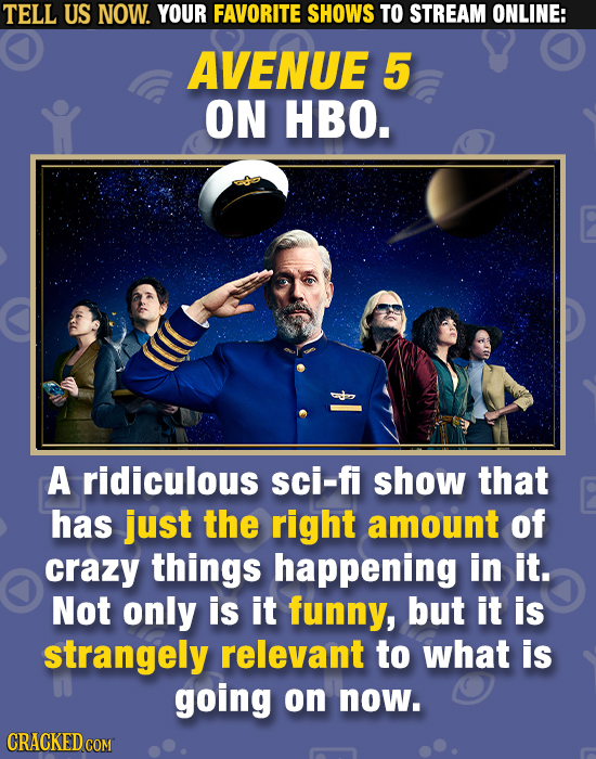 TELL US NOW. YOUR FAVORITE SHOWS TO STREAM ONLINE: AVENUE 5 ON HBO. A ridiculous sci-fi show that has just the right amount of crazy things happening