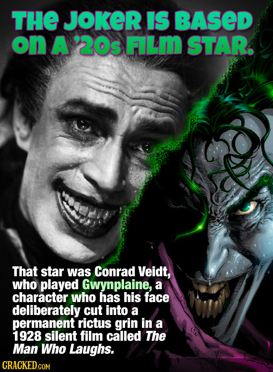 THE JOKER IS BASED on A '20s FILm STAR. That star was Conrad Veidt, who played Gwynplaine, a character who has his face deliberately cut into a perman