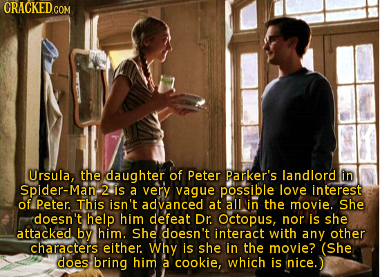 Ursula, the daughter of Peter parker's landlord in Spider-Man, 2 is a very vague possible love interest of Peter. This isn't advanced at all in the mo