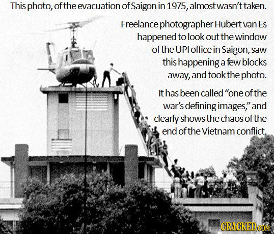 This photo, of the evacuation of Saigon in 1975, almost wasn't taken. Freelance e photographer Hubert van Es happened to look out the window ofthe UPI