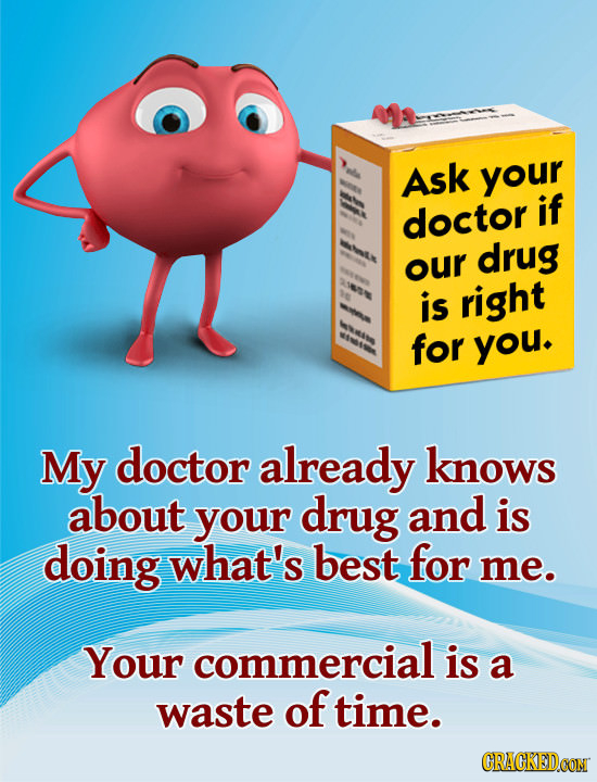 Ask your if doctor drug our is right for you. My doctor already knows about your drug and is doing what's best for me. Your commercial is a waste of t