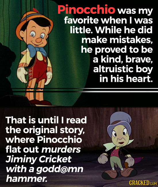 Pinocchio was my favorite when I was little. While he did make mistakes, he proved to be a kind, brave, altruistic boy in his heart. That is until I r