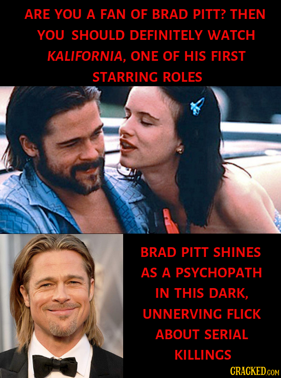 ARE YOU A FAN OF BRAD PITT? THEN YOU SHOULD DEFINITELY WATCH KALIFORNIA, ONE OF HIS FIRST STARRING ROLES BRAD PITT SHINES AS A PSYCHOPATH IN THIS DARK
