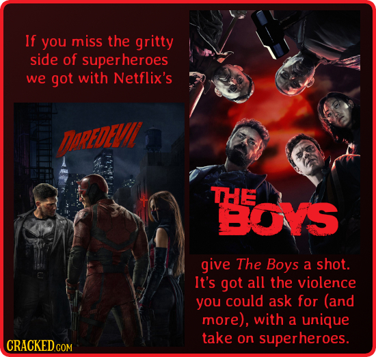 If you miss the gritty side of superheroes we got with Netflix's AREDE THE BOYS give The Boys a shot. It's got all the violence you could ask for (and