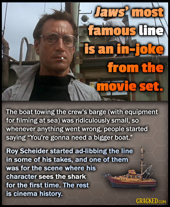 Jaws? most famous line is an in-joke from the movie set. The boat towing the crew's barge (with equipment for filming at sea) was ridiculously small,