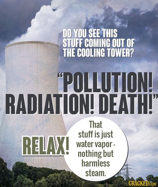 DO YOU SEE THIS STUFF COMING OUT OF THE COOLING TOWER? POLLUTION! RADIATION! DEATH! That stuff RELAX! is just water vapor- nothing but harmless stea