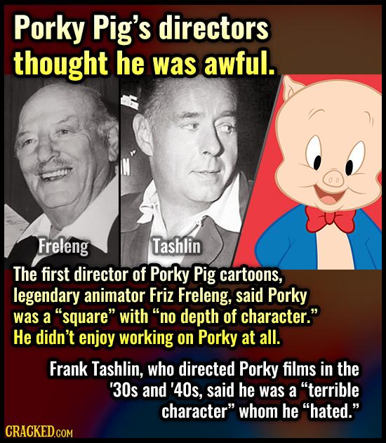 Porky Pig's directors thought he was awful. Freleng Tashlin The first director of Porky Pig cartoons, legendary animator Friz Freleng, said Porky was