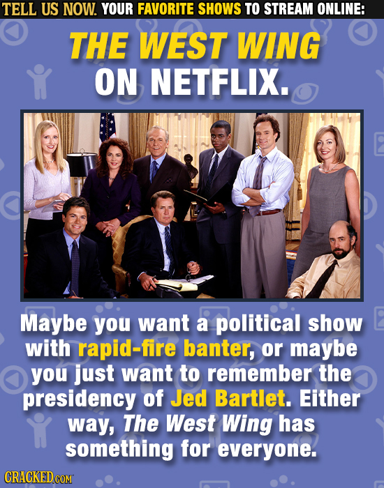 TELL US NOW. YOUR FAVORITE SHOWS TO STREAM ONLINE: THE WEST WING ON NETFLIX. Maybe you want a political show with rapid-fire banter, or maybe you just