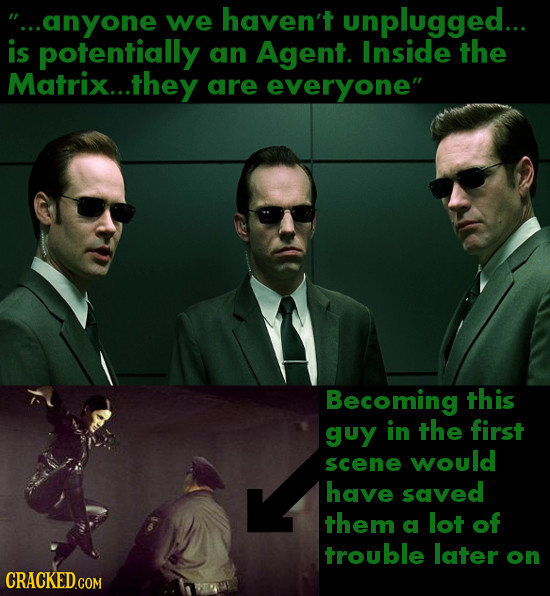 ...anyone we haven't unplugged... is potentially an Agent. Inside the Matrix...t .they are everyone Becoming this guy in the first would scene have