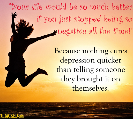 Your life would be SO much better if you just stopped being so negative all the time! Because nothing cures depression quicker than telling someone