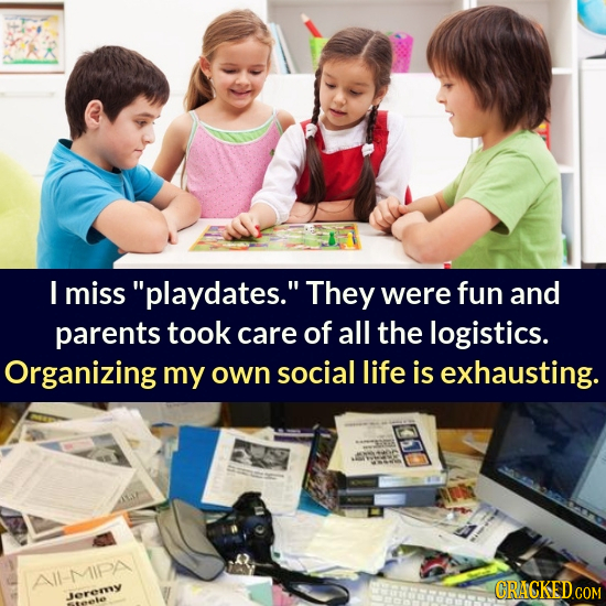 I miss playdates. They were fun and parents took care of all the logistics. Organizing my own social life is exhausting. II-MIPA CRACKEDCO Jerermy