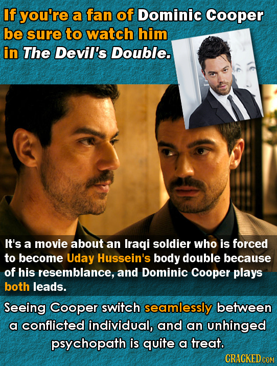 If you're a fan of Dominic Cooper be sure to watch him in The Devil's Double. It's a movie about an Iraqi soldier who is forced to become Uday Hussein
