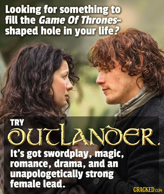 Looking for something to fill the Game Of Thrones- shaped hole in your life? OUTLANOER. TRY It's got swordplay, magic, romance, drama, and an unapolog